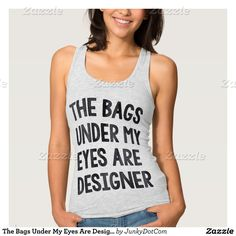 The Bags Under My Eyes Are Designer Quote T Shirt Tank Tops