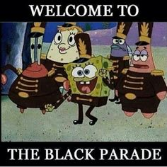 *sing in the voice of theme song* spongebobs black parade spongebobs black parade spongeeeyyyyboooobs black paraaade! XD