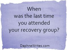 When was the last time you attended your recovery group? | Daphne Tarango | DaphneWrites.com