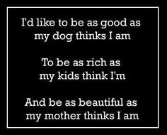 I'd like to be as good as my dog thinks I am. To be as rich as my kids think I am. And be as beautiful as my mother thinks I am.