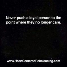 100% Truth...Be careful what you push away, be careful when you walk away...