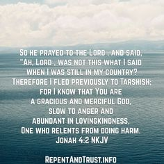"""So he prayed to the Lord , and said, """"Ah, Lord , was not this what I said when I was still in my country? Therefore I fled previously to Tarshish; for I know that You are a gracious and Read More ..."""
