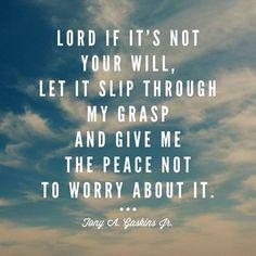"""Lord if this is not your will, let it slip through my grasp and give me the peace not to worry about it."" - Tony A. Gaskins, Jr."