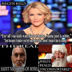 I THINK MOST PEOPLE WOULD SAY IM PROBABLY MORE CONSERVATIVE WITH MY VIEWS BUT THIS IS WHY I DON'T WATCH MAINSTREAM NEWS BECAUSE OF DUMB BIMBOS LIKE THIS TRICK. DONT GET IT TWISTED I DON'T EVEN CELEBRATE CHRISTMAS. BUT AFTER I SEEN THIS I HAD TO DO SOME RESEARCH. SORRY KIDS ST. NICHOLAS WAS GRECIAN, LAST TIME I CHECKED THAT WAS IN MODERN DAY TURKEY, WHICH MEANS SANTA PROBABLY LOOKED MORE MIDDLE EASTERN THEN EUROPEAN........... LOL HAPPY HOLIDAYS