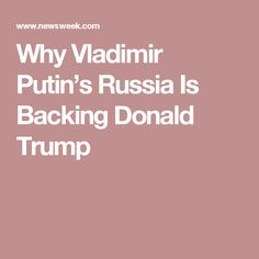 Why Vladimir Putin's Russia Is Backing Donald Trump + VER LINK https://www.pinterest.com/pin/560698222349551851/