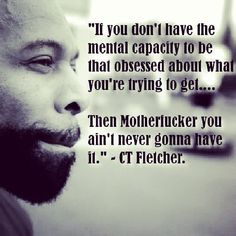 if you don't have the mental capacity to be that obsessed about what you're trying to get...then motherfucker you ain't never gonna have it! ~ CT Fletcher