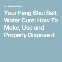 Your Feng Shui Salt Water Cure: How To Make, Use and Properly Dispose it