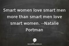 True...most men I know are intimidated by intelligence. Rare to find one who is not. I got lucky! ;)