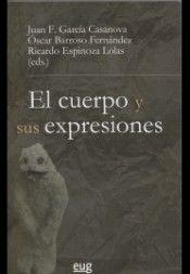 El cuerpo y sus expresiones / Juan Francisco García Casanova, Óscar Barroso Fernández, Ricardo Espinoza Lolas (eds.)