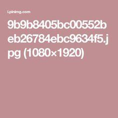 9b9b8405bc00552beb26784ebc9634f5.jpg (1080×1920)