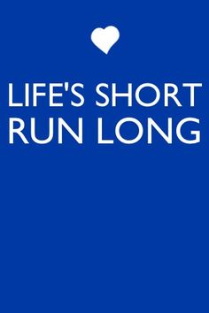 Enough said. Life's short, run long!