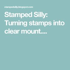 Stamped Silly: Turning stamps into clear mount....