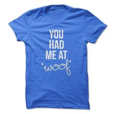 Spiffy pet T shirts...  You Had Me At WOOF