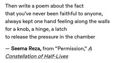 """— Seema Reza, from """"Permission,"""" A Constellation of Half-Lives - Angst Poem Quotes, Words Quotes, Sayings, Writing Poetry, Writing Prompts, Pretty Words, Beautiful Words, The Knowing, Deep"""