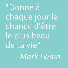 """""""Donne à chaque jour la chance d'être le plus beau de a vie"""" - Mark Twain"""