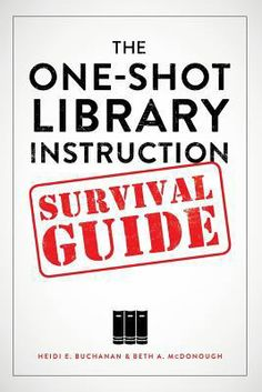 The one-shot library instruction survival guide / Heidi E. Buchanan and Beth McDonough. Chicago : ALA Editions, an imprint of the American Library Association, 2014. This book  helps librarians focus on how to provide the most useful, relevant library instruction within the limited timeframe of a one-shot session, and presents active learning strategies and classroom assessment techniques that facilitate meaningful learning