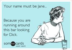 Your name must be Jane... Because you are running around this bar looking for Dick.