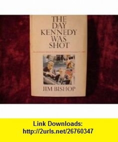 The Day Kennedy Was Shot - an Uncensored Minute By Minute account of November 22 1963 Jim Bishop, Illustrated ,   ,  , ASIN: B0045KB2PI , tutorials , pdf , ebook , torrent , downloads , rapidshare , filesonic , hotfile , megaupload , fileserve