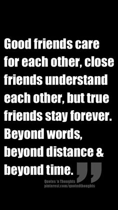Good friends care for each other, close friends understand each other, but true friends stay forever. Beyond words, beyond distance & beyond time.