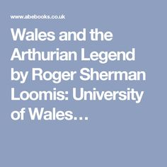 Wales and the Arthurian Legend by Roger Sherman Loomis: University of Wales…