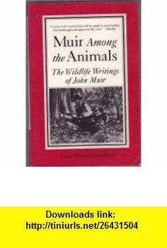 Muir Among the Animals The Wildlife Writings of John Muir (9780871566072) John Muir, Lisa Mighetto , ISBN-10: 0871566079  , ISBN-13: 978-0871566072 ,  , tutorials , pdf , ebook , torrent , downloads , rapidshare , filesonic , hotfile , megaupload , fileserve