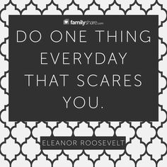 """Do one thing everyday that scares you."" -Eleanor Roosevelt #FamilyShare #EleanorRoosevelt #life #comfortzone #scare"
