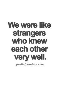 We were like strangers who knew each other very well...