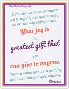 Even when we are encouraging you to selfishly seek your own joy, we are actually saying to you: Your joy is the greatest gift that you can give to anyone. Because unless you are in your joy, you have nothing to give, anyway. *Abraham-Hicks Quotes (AHQ1461)