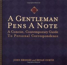 A Gentleman Pens a Note: A Concise, Contemporary Guide to Personal Correspondence (A Gentlemanners Book) by John Bridges,http://www.amazon.com/dp/140160109X/ref=cm_sw_r_pi_dp_xYi2sb0VFQZM65N9
