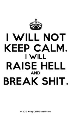 I will Not keep calm. I will Raise Hell and Break Shit.