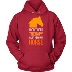 If you are a proud riding enthusiast and horse lover then I don't need therapy I just need my Horse tee or hoodie is for you! Custom Horse design t-shirts.