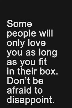 Some people will only love you as long as you fit in their box. Don't be afraid to disappoint. Words of Wisdom / Sayings / Quotes / Inspiration Words Quotes, Me Quotes, Motivational Quotes, Inspirational Quotes, Sayings, Positive Quotes, True Words, Great Quotes, Quotes To Live By