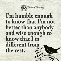 I'm humble enough to know that I'm not better than anybody and wise enough to know that I'm different feom the rest.
