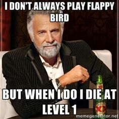 I don't always play Flappy Bird But when I do I die at level 1 | The Most Interesting Man In The World