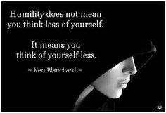 HUMILITY does not mean you think less of yourself. It means you think of yourself less. Galatians 6: 3