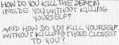 How do you kill the demon inside you without killing yourself? And how do you kill yourself without killing those closest to you?