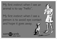 """My first instinct when I see an animal is to say """"hello"""".  My first Instinct when I see a person is to avoid eye contact and hope it goes away."""