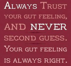 Always trust your gut feeling ' & never second guess, your gut feeling is always right! !!