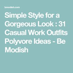 Simple Style for a Gorgeous Look : 31 Casual Work Outfits Polyvore Ideas - Be Modish