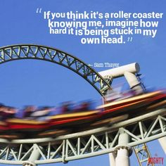 """A quote from Sam Thayer that says, """"If you think it's a roller coaster knowing me, imagine how hard it is being stuck in my own head."""""""