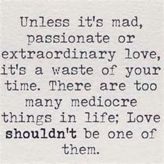 Unless it's mad, passionate, extraordinary love it is a waste of time. There are too many mediocre things in life, love should not be one of them. One of my favorite quotes Now Quotes, Great Quotes, Quotes To Live By, Life Quotes, Inspirational Quotes, Motivational, Passion Quotes, Hard Quotes, Sunday Quotes