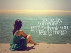 Someday someone is going to thank you for letting me go.