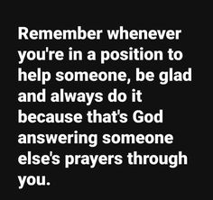Remember whenever you're in a position to help someone, be glad and always do it because that's God answering someone else's prayers through you. Bible Quotes, Me Quotes, Bible Verses, Gratitude Quotes, Truth Quotes, Great Quotes, Quotes To Live By, Inspirational Quotes, Uplifting Quotes
