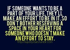 If someone wants to be a part of your life, theyll mkae an effort to be in it. So dont bother …