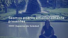 Espacios de Soledad: Seamos padres emocionalmente presentes