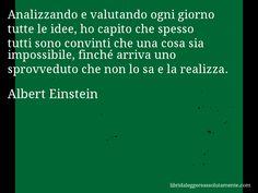 Aforisma di Albert Einstein : Analizzando e valutando ogni giorno tutte le idee, ho capito che spesso tutti sono convinti che una cosa sia impossibile, finché arriva uno sprovveduto che non lo sa e la realizza.