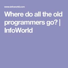 Where do all the old programmers go? | InfoWorld