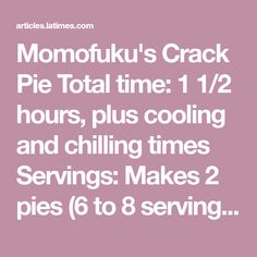 Momofuku's Crack Pie Total time: 1 1/2 hours, plus cooling and chilling times Servings: Makes 2 pies (6 to 8 servings each) Note: Adapted from Momofuku. This pie calls for 2 (10-inch) pie tins.