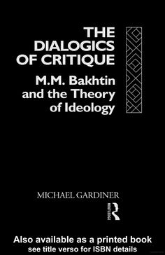 The Dialogics of Critique: M.M. Bakhtin and the Theory of Ideology - Michae Gardiner - Google Books