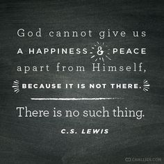 """God cannot give us a happiness and peace apart from Himself, because it is not there. There is no such thing."" (C.S. Lewis)"